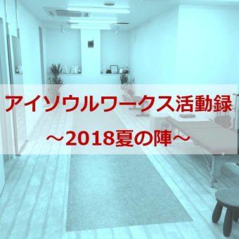 アイソウルワークス活動録~2018夏の陣~